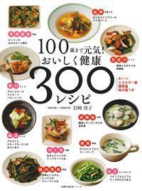 100歳まで元気!おいしく健康 300レシピ